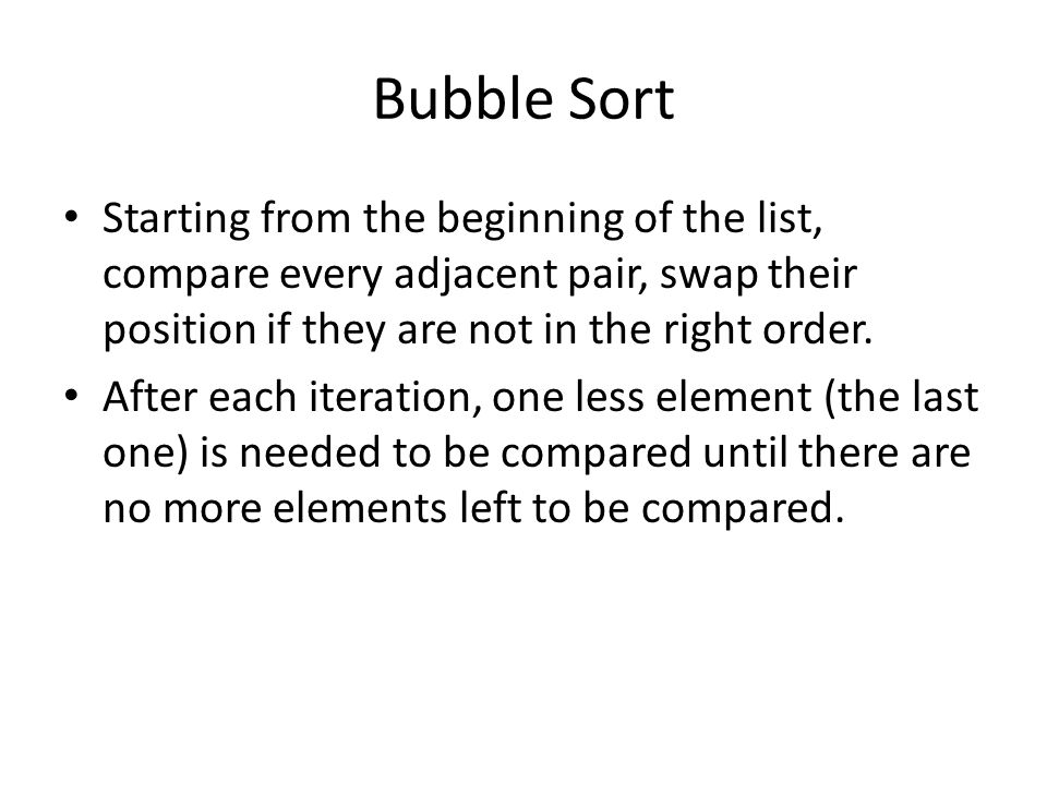 Bubble Sort Starting from the beginning of the list, compare every adjacent pair, swap their position if they are not in the right order.