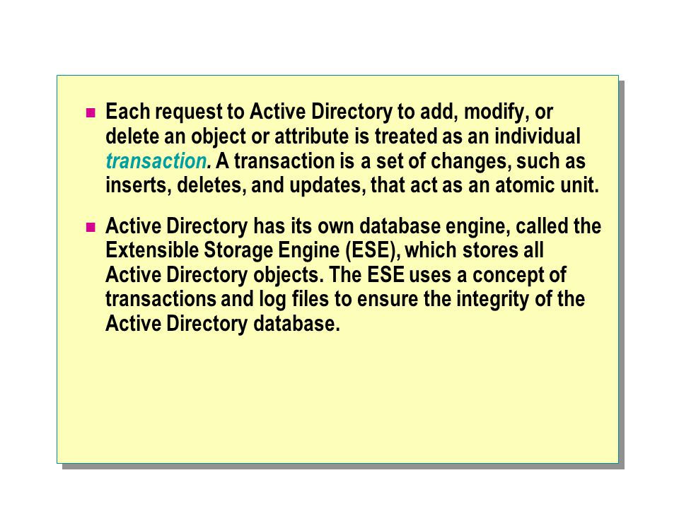 Each request to Active Directory to add, modify, or delete an object or attribute is treated as an individual transaction. A transaction is a set of changes, such as inserts, deletes, and updates, that act as an atomic unit.
