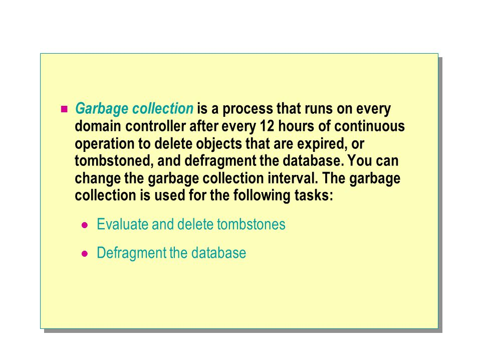 Garbage collection is a process that runs on every domain controller after every 12 hours of continuous operation to delete objects that are expired, or tombstoned, and defragment the database. You can change the garbage collection interval. The garbage collection is used for the following tasks: