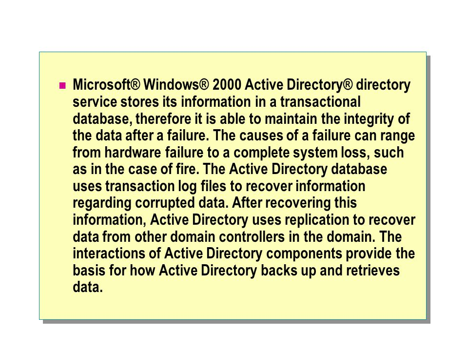 Microsoft® Windows® 2000 Active Directory® directory service stores its information in a transactional database, therefore it is able to maintain the integrity of the data after a failure.