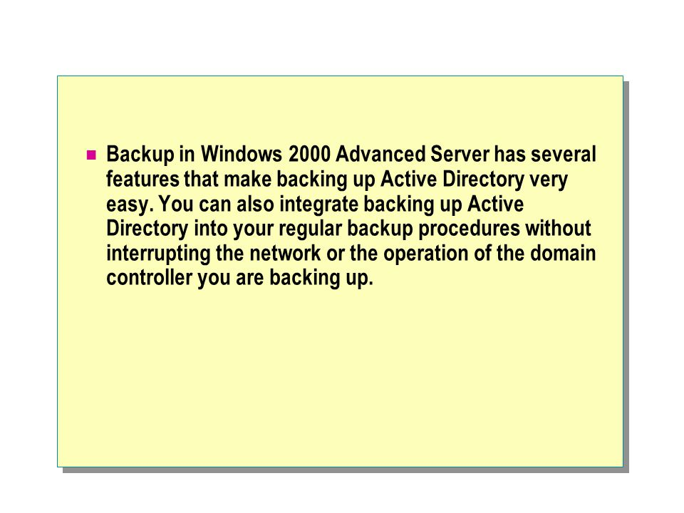 Backup in Windows 2000 Advanced Server has several features that make backing up Active Directory very easy.