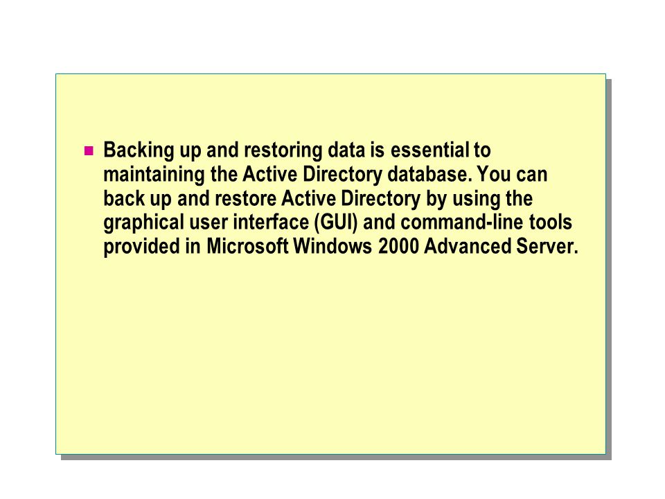 Backing up and restoring data is essential to maintaining the Active Directory database.