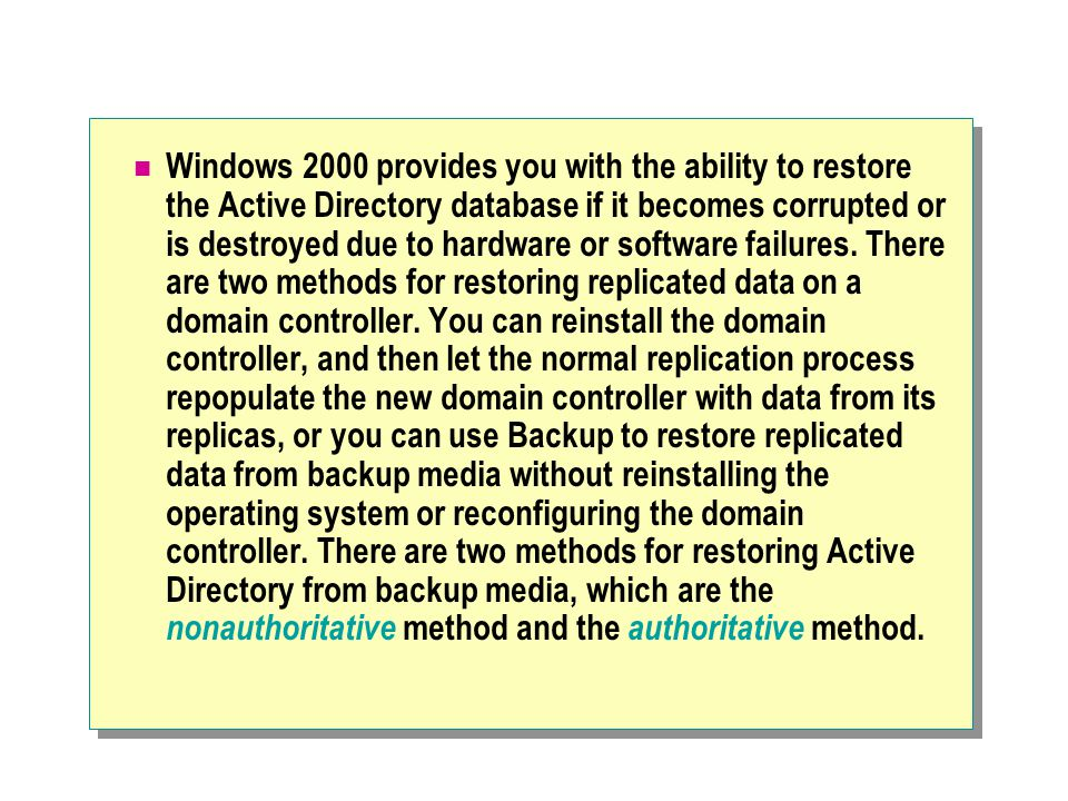 Windows 2000 provides you with the ability to restore the Active Directory database if it becomes corrupted or is destroyed due to hardware or software failures.