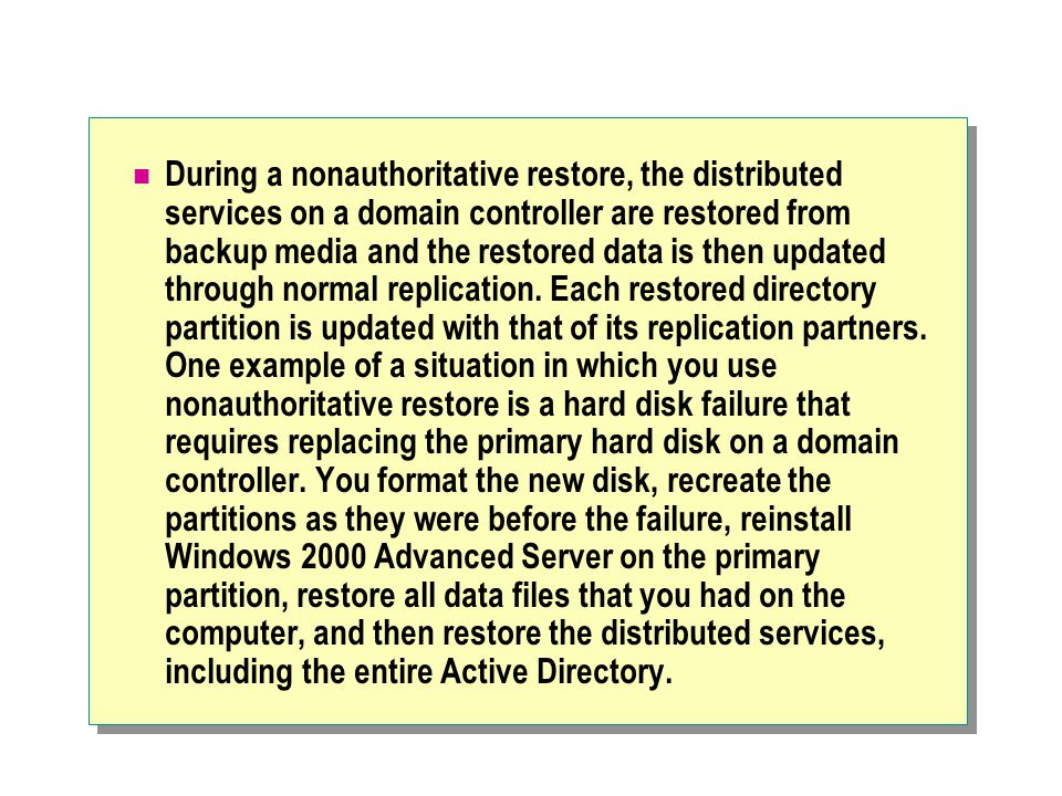 During a nonauthoritative restore, the distributed services on a domain controller are restored from backup media and the restored data is then updated through normal replication.