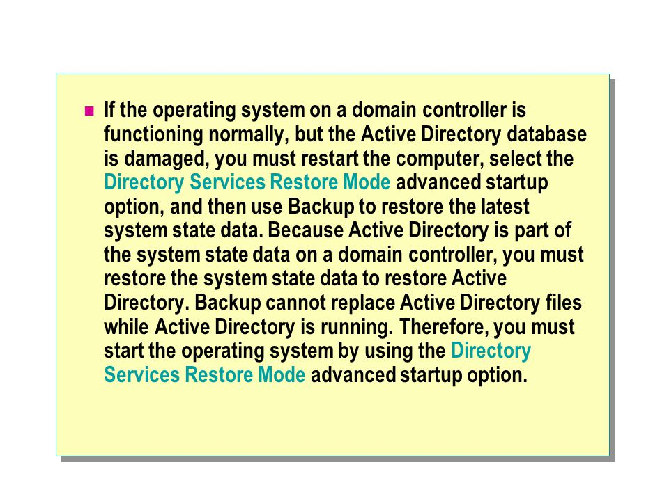 If the operating system on a domain controller is functioning normally, but the Active Directory database is damaged, you must restart the computer, select the Directory Services Restore Mode advanced startup option, and then use Backup to restore the latest system state data.
