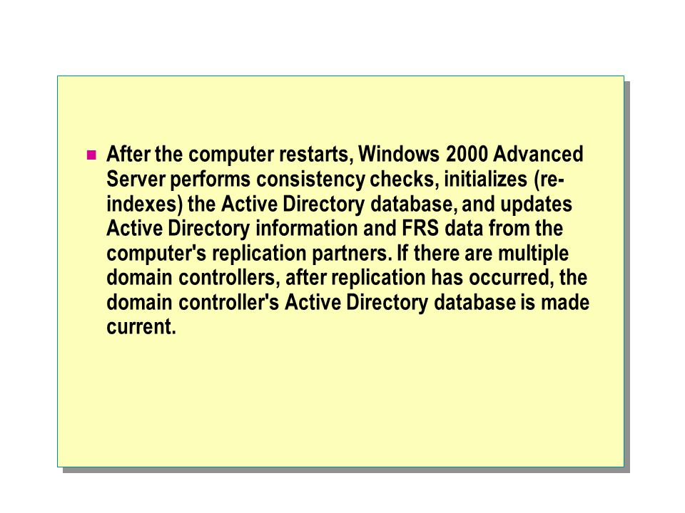 After the computer restarts, Windows 2000 Advanced Server performs consistency checks, initializes (re- indexes) the Active Directory database, and updates Active Directory information and FRS data from the computer s replication partners.