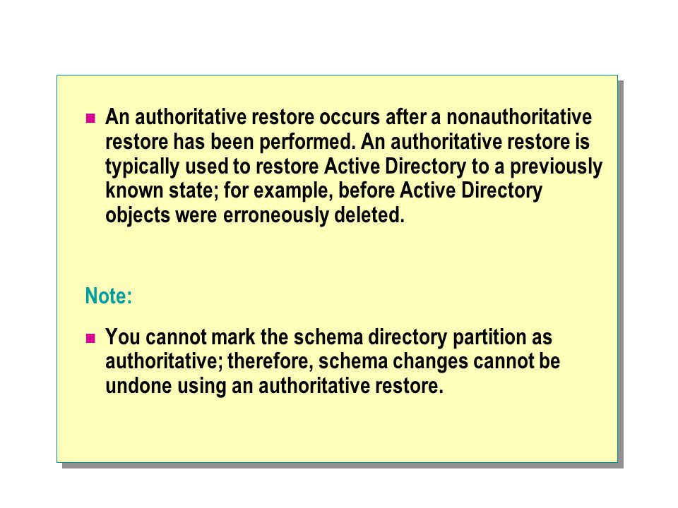 An authoritative restore occurs after a nonauthoritative restore has been performed. An authoritative restore is typically used to restore Active Directory to a previously known state; for example, before Active Directory objects were erroneously deleted.