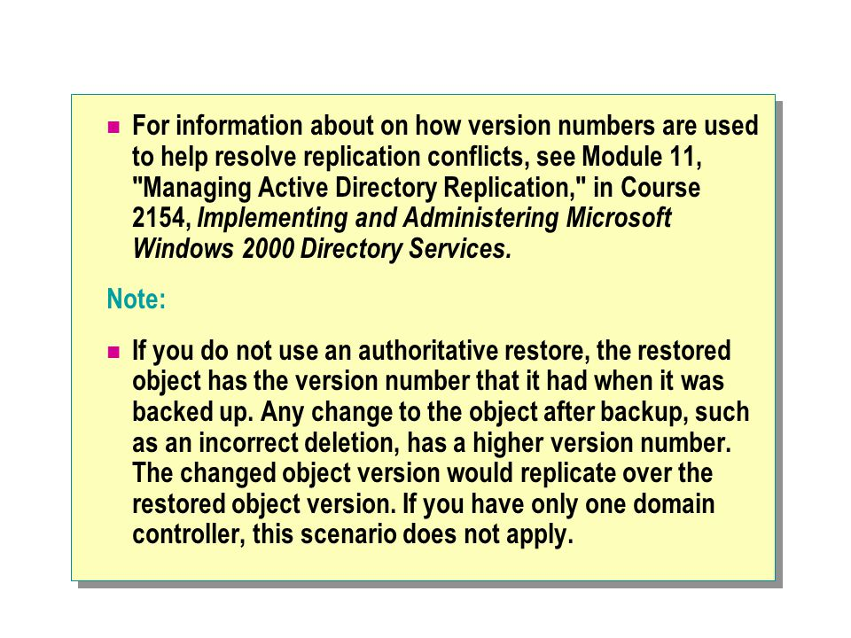 For information about on how version numbers are used to help resolve replication conflicts, see Module 11, Managing Active Directory Replication, in Course 2154, Implementing and Administering Microsoft Windows 2000 Directory Services.