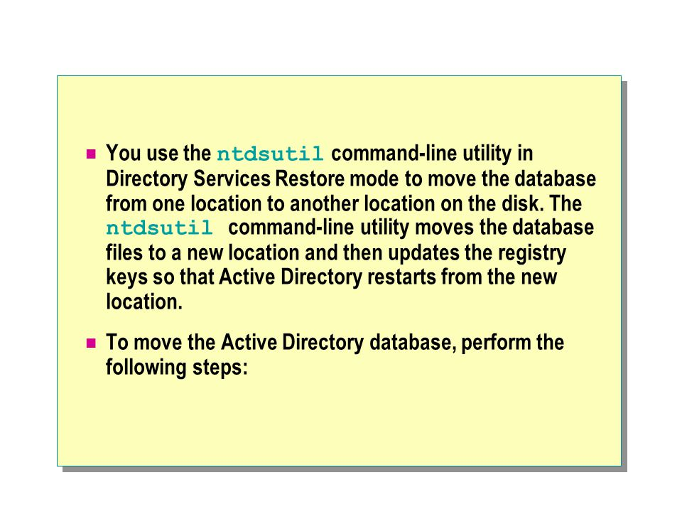 You use the ntdsutil command-line utility in Directory Services Restore mode to move the database from one location to another location on the disk. The ntdsutil command-line utility moves the database files to a new location and then updates the registry keys so that Active Directory restarts from the new location.