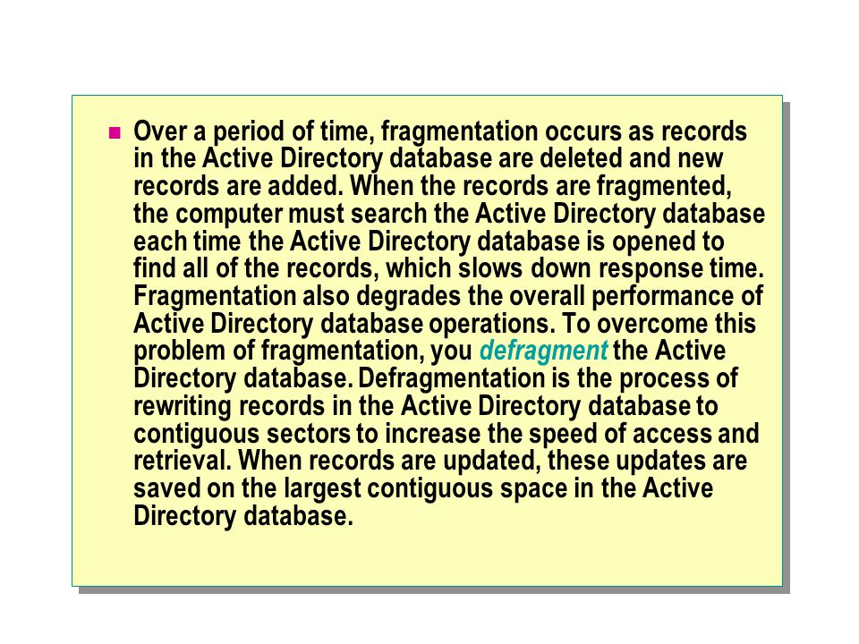 Over a period of time, fragmentation occurs as records in the Active Directory database are deleted and new records are added.
