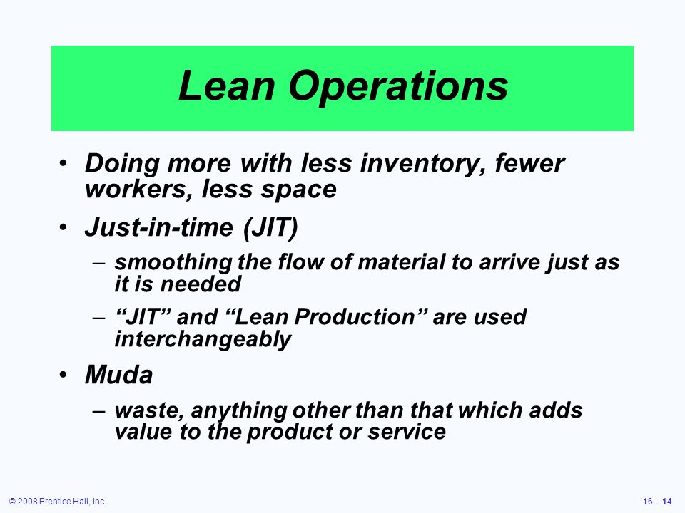 Lean Operations Doing more with less inventory, fewer workers, less space. Just-in-time (JIT)