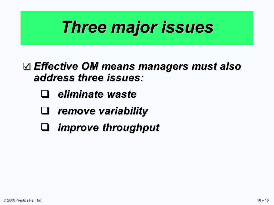 Three major issues Effective OM means managers must also address three issues: eliminate waste. remove variability.