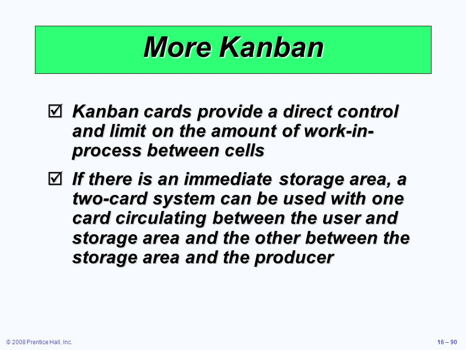 More Kanban Kanban cards provide a direct control and limit on the amount of work-in-process between cells.