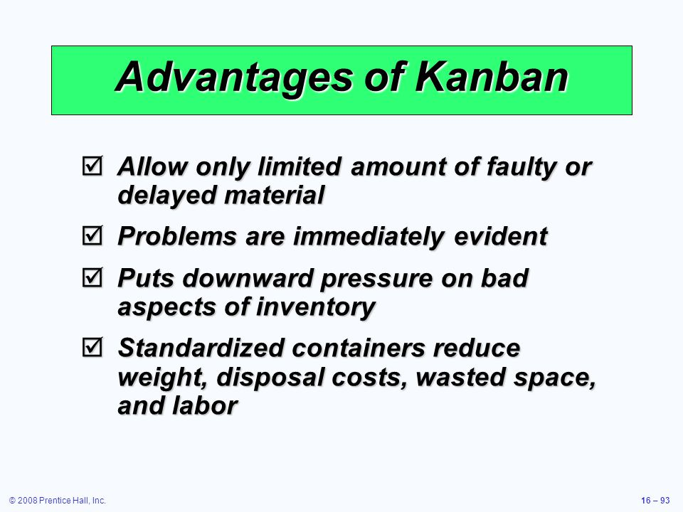 Advantages of Kanban Allow only limited amount of faulty or delayed material. Problems are immediately evident.