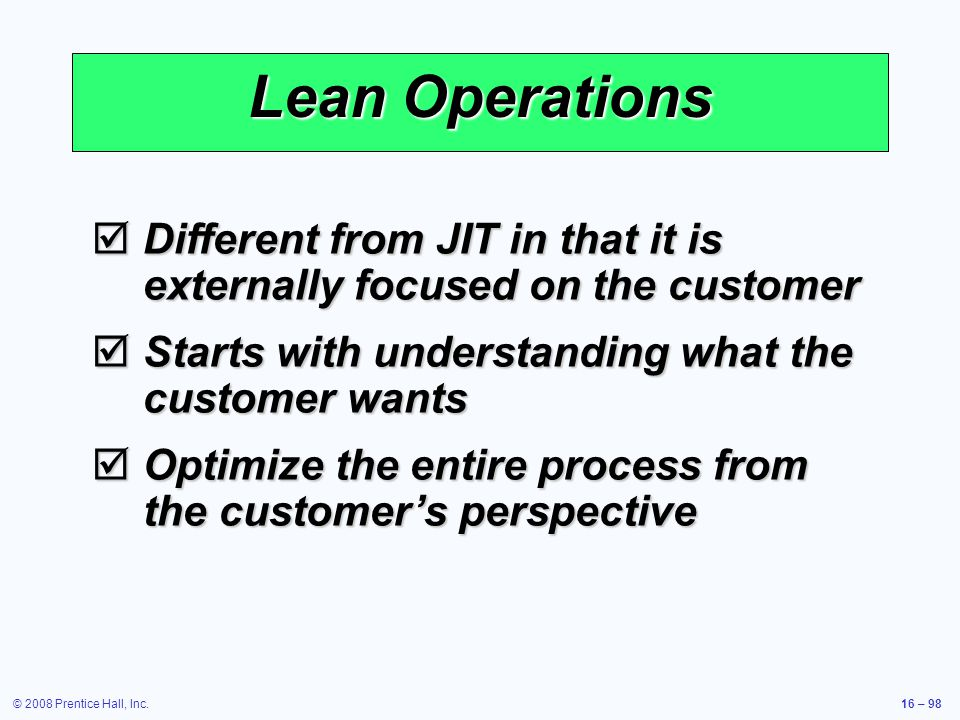 Lean Operations Different from JIT in that it is externally focused on the customer. Starts with understanding what the customer wants.