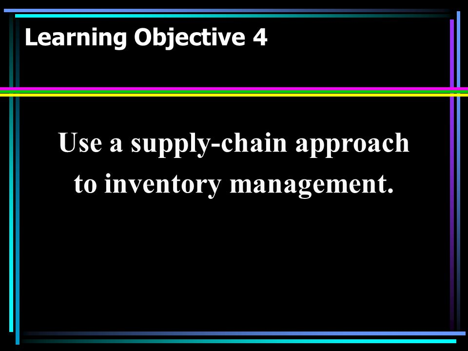 Use a supply-chain approach to inventory management.
