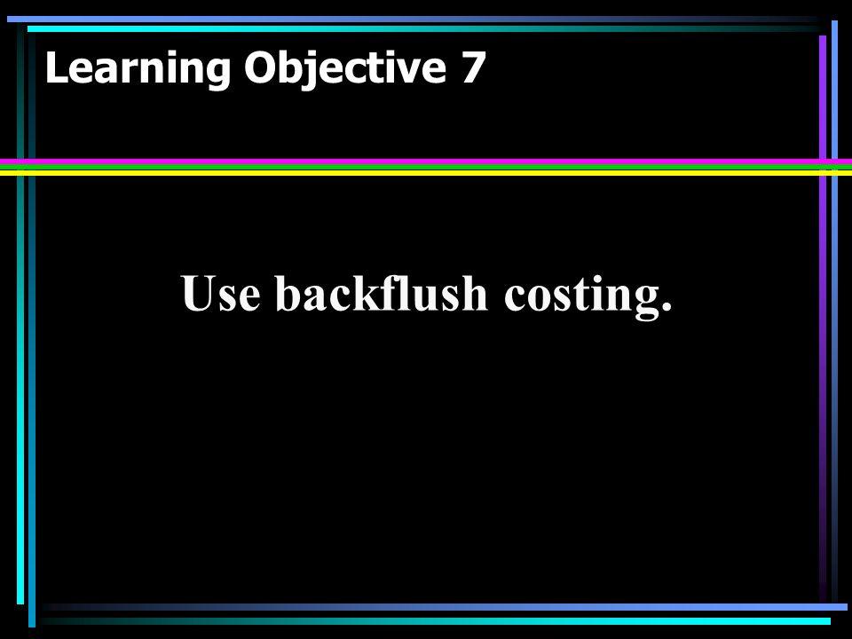 Learning Objective 7 Use backflush costing.
