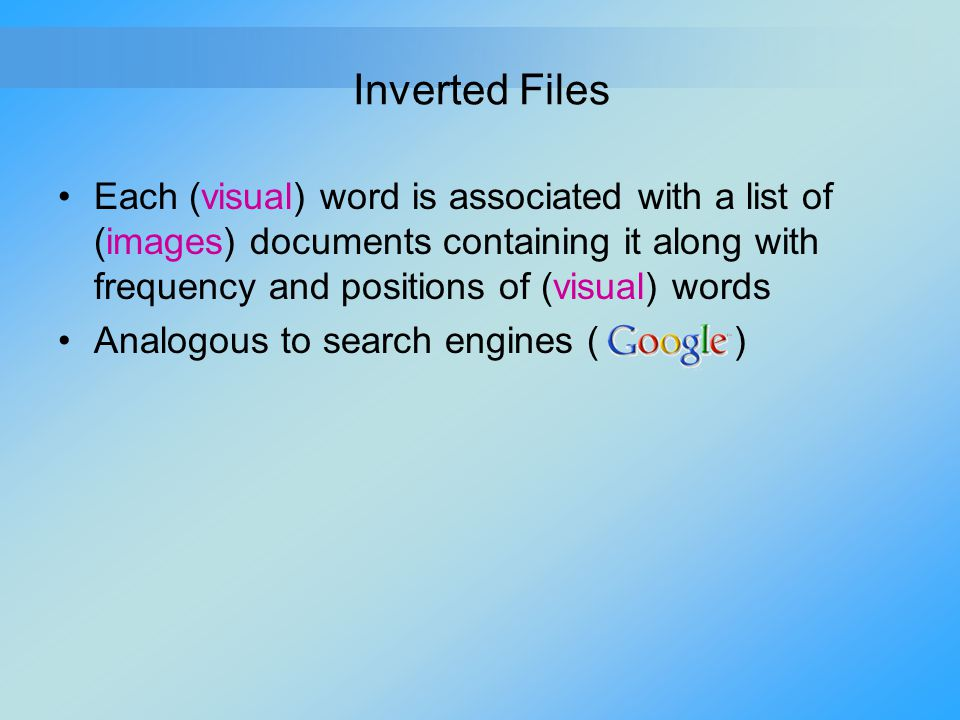 Inverted Files Each (visual) word is associated with a list of (images) documents containing it along with frequency and positions of (visual) words.