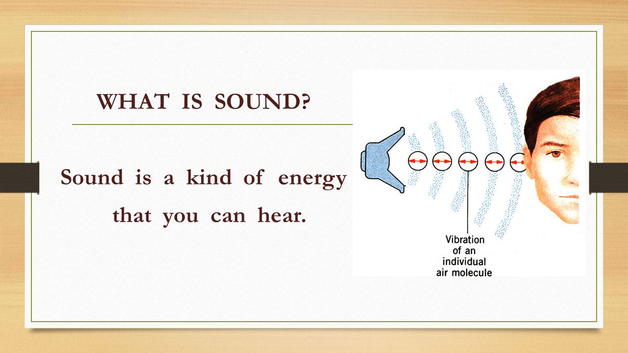 WHAT IS SOUND Sound is a kind of energy that you can hear.