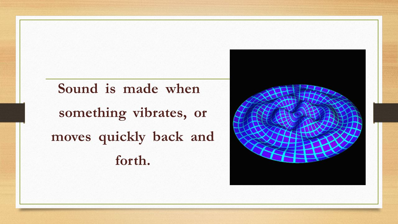 Sound is made when something vibrates, or moves quickly back and forth.
