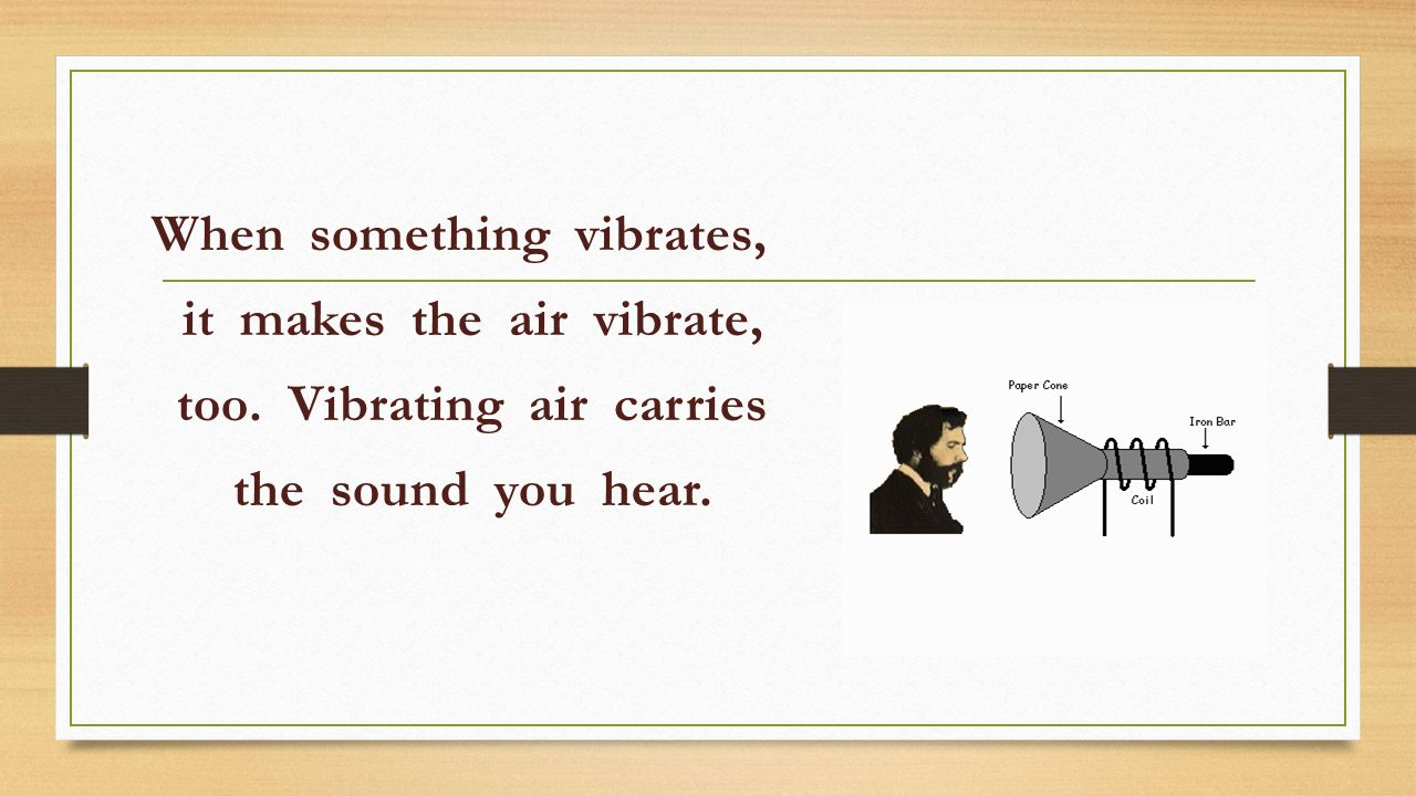 When something vibrates, it makes the air vibrate, too