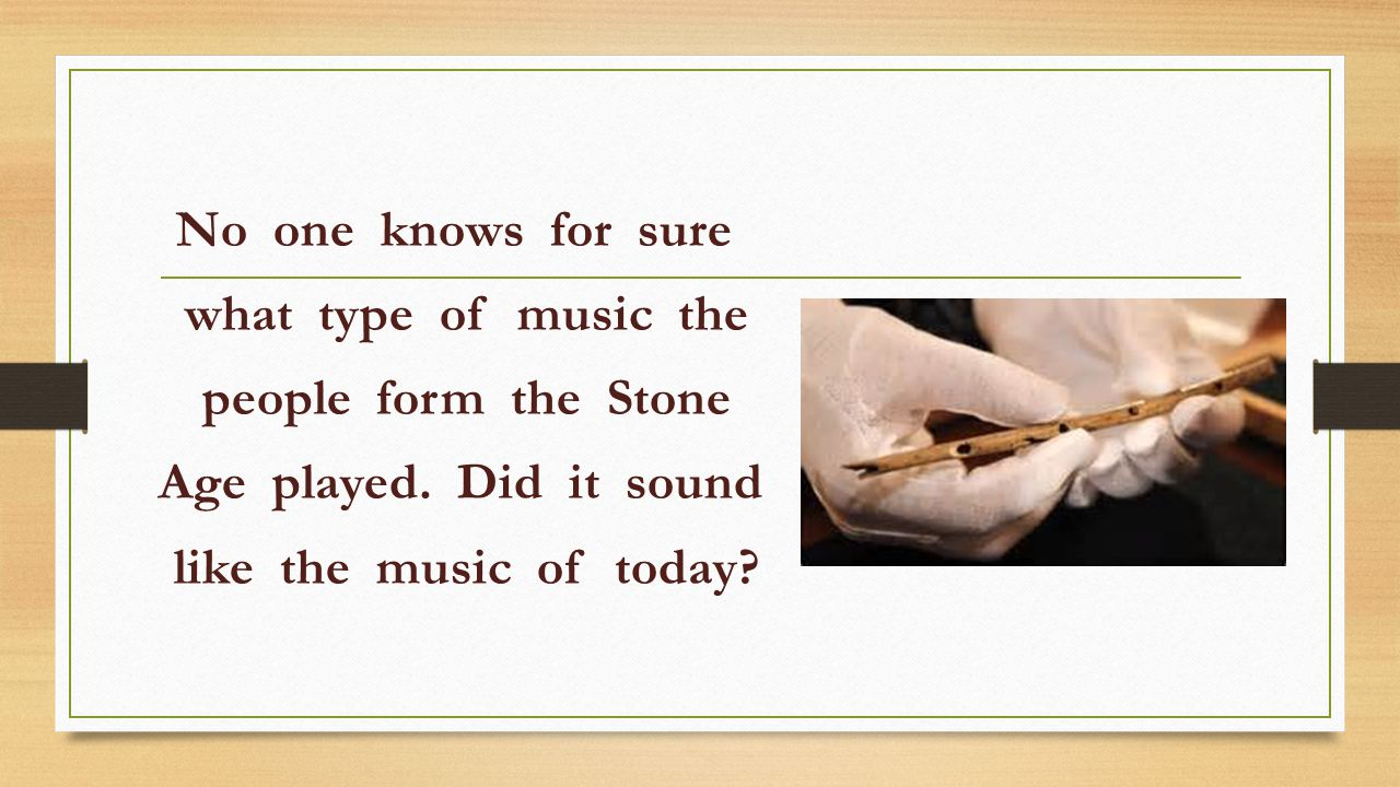 No one knows for sure what type of music the people form the Stone Age played.