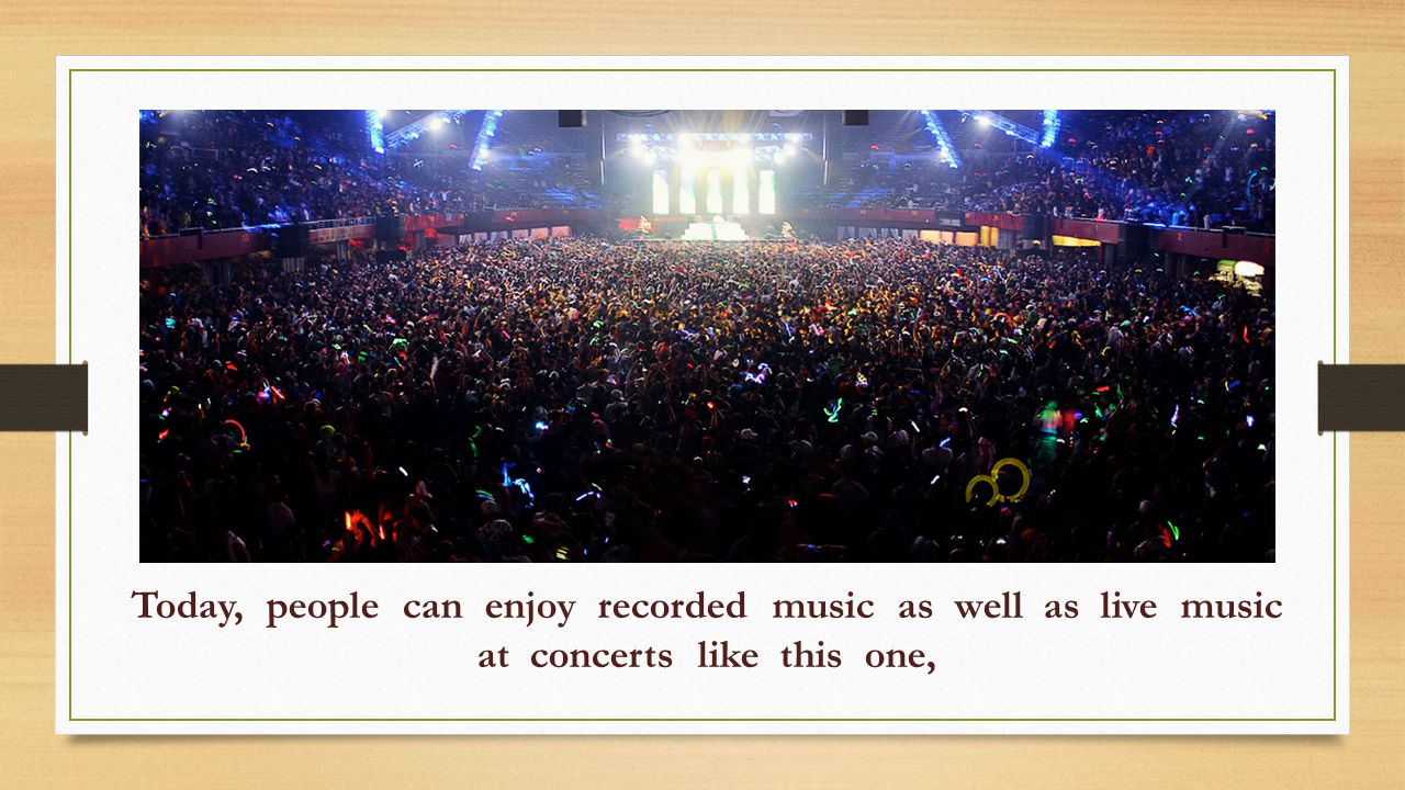 Today, people can enjoy recorded music as well as live music at concerts like this one,
