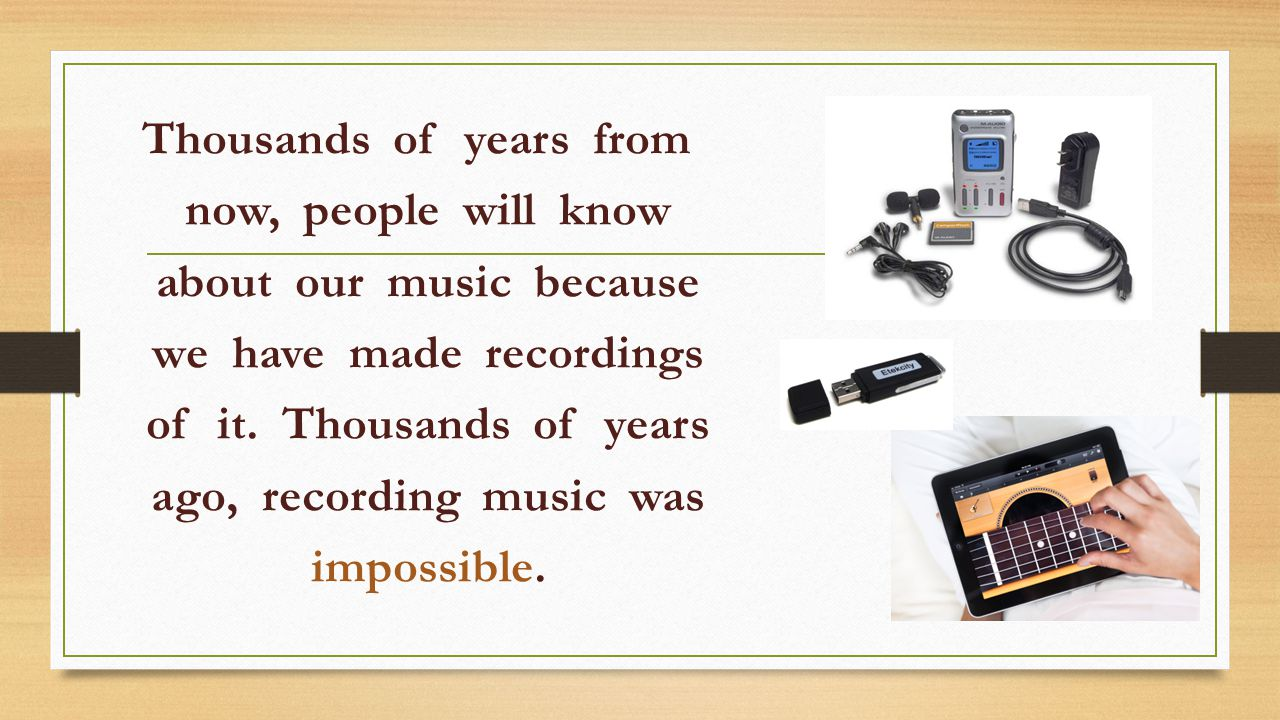 Thousands of years from now, people will know about our music because we have made recordings of it.