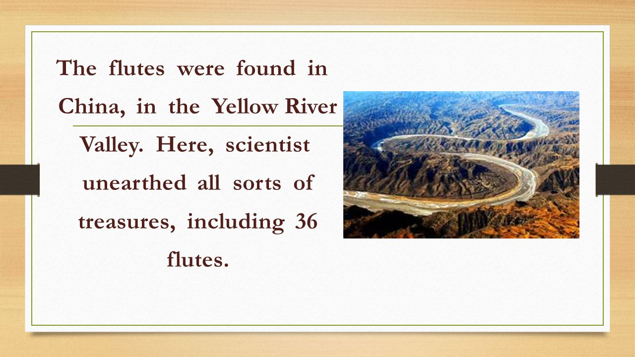 The flutes were found in China, in the Yellow River Valley