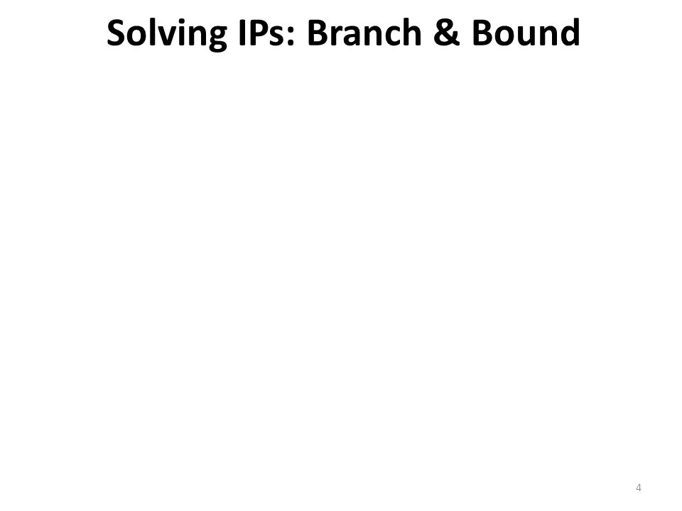 Solving IPs: Branch & Bound