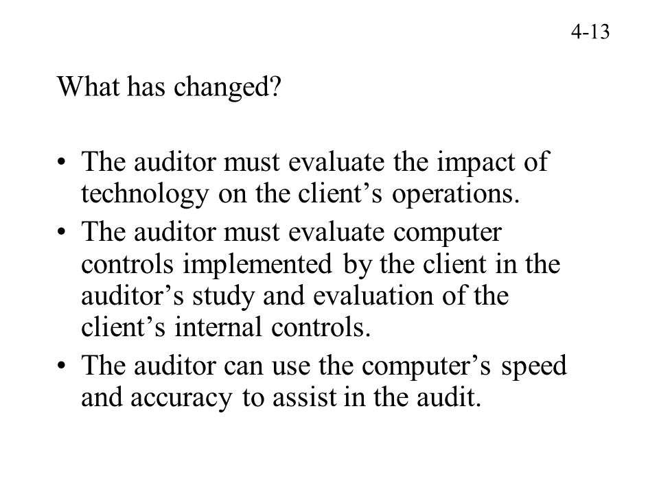 4-13 What has changed The auditor must evaluate the impact of technology on the client's operations.