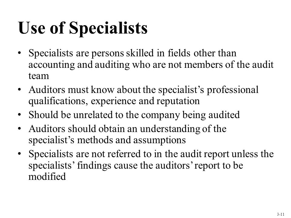 Use of Specialists Specialists are persons skilled in fields other than accounting and auditing who are not members of the audit team.