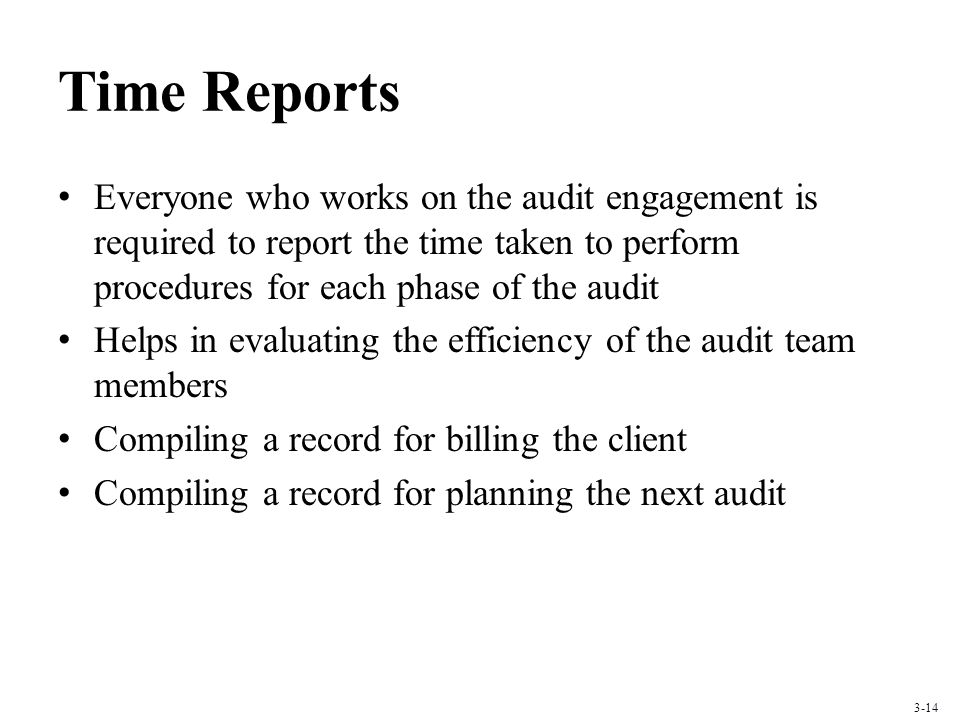 Time Reports Everyone who works on the audit engagement is required to report the time taken to perform procedures for each phase of the audit.
