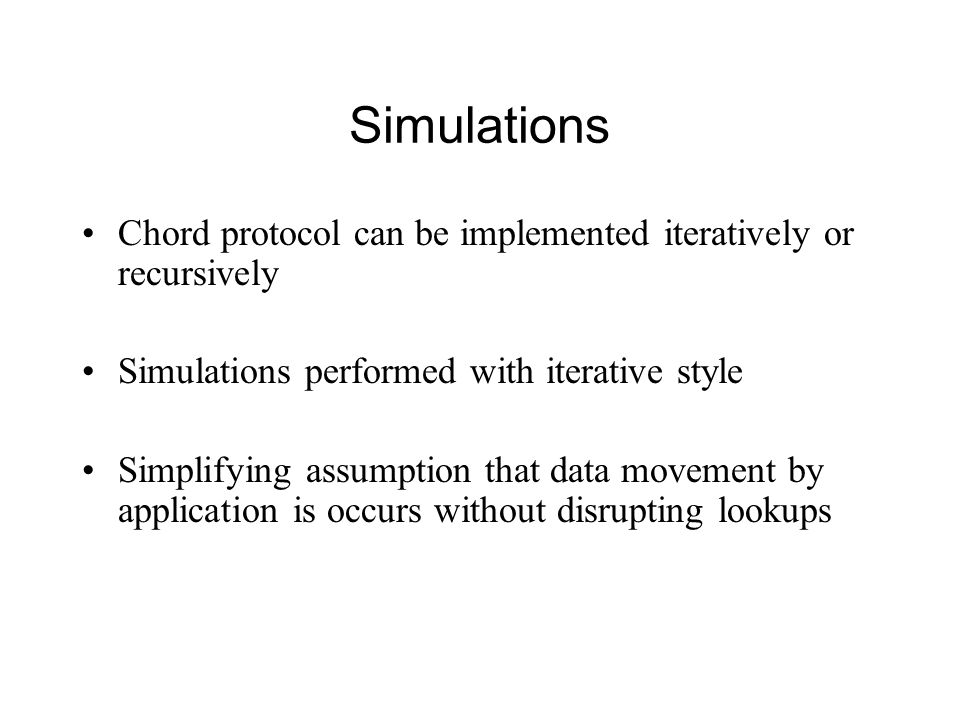 Simulations Chord protocol can be implemented iteratively or recursively. Simulations performed with iterative style.