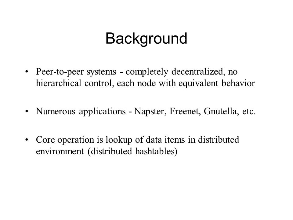 Background Peer-to-peer systems - completely decentralized, no hierarchical control, each node with equivalent behavior.