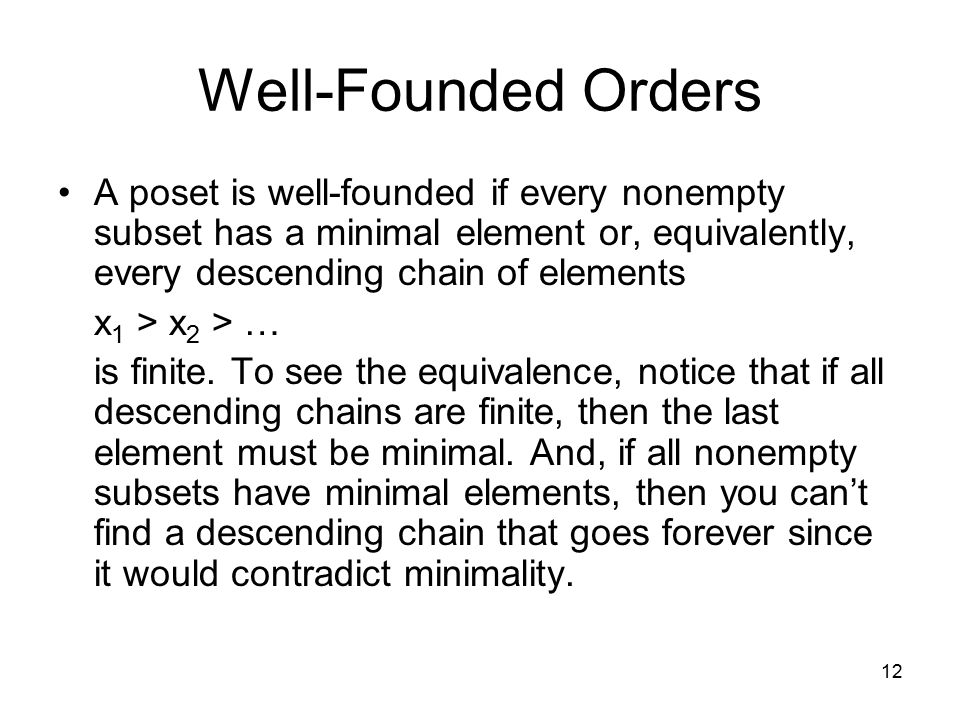 Well-Founded Orders A poset is well-founded if every nonempty subset has a minimal element or, equivalently, every descending chain of elements.