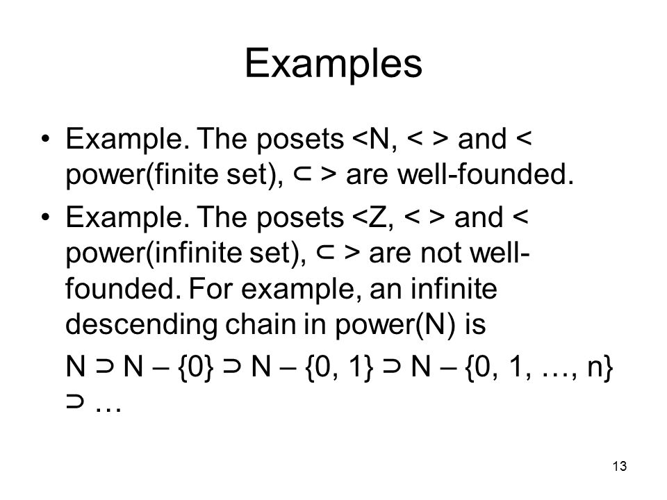 Examples Example. The posets <N, < > and < power(finite set), ⊂ > are well-founded.