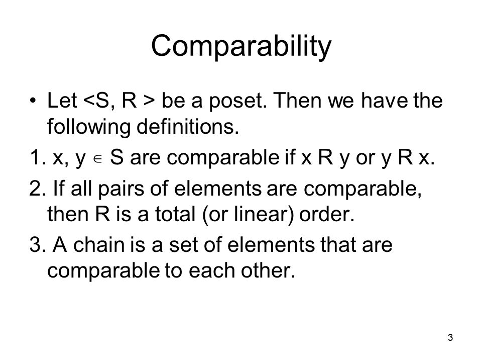 Comparability Let <S, R > be a poset. Then we have the following definitions. 1. x, y ∊ S are comparable if x R y or y R x.