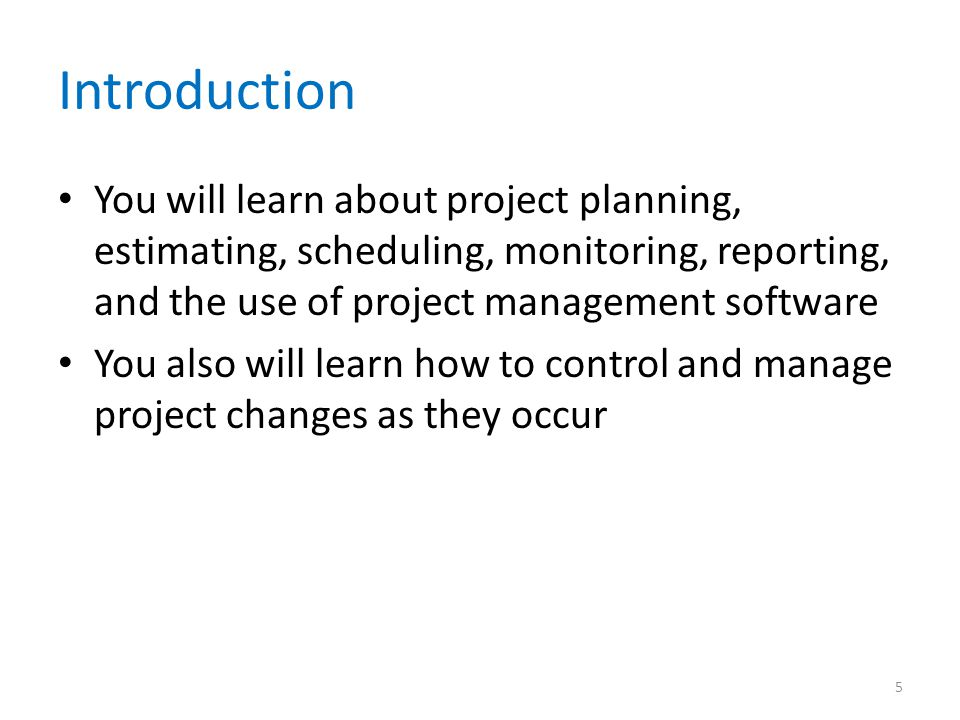 Introduction You will learn about project planning, estimating, scheduling, monitoring, reporting, and the use of project management software.