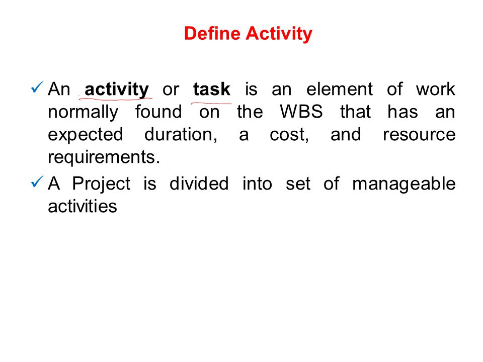 Define Activity An activity or task is an element of work normally found on the WBS that has an expected duration, a cost, and resource requirements.