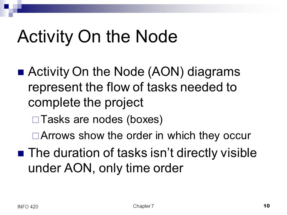 Activity On the Node Activity On the Node (AON) diagrams represent the flow of tasks needed to complete the project.