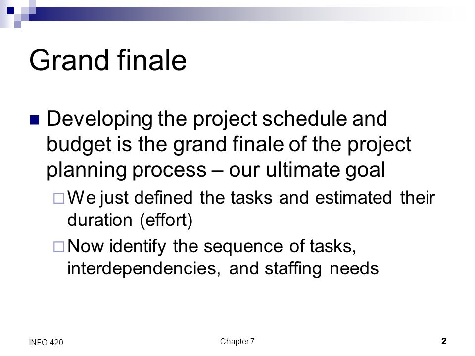 Grand finale Developing the project schedule and budget is the grand finale of the project planning process – our ultimate goal.