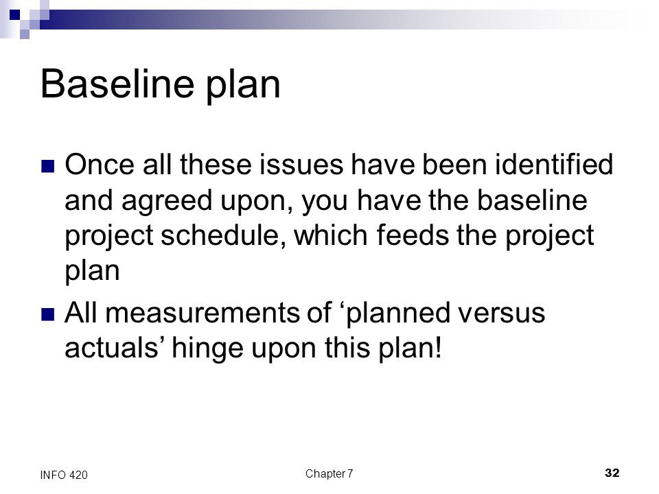 Baseline plan Once all these issues have been identified and agreed upon, you have the baseline project schedule, which feeds the project plan.
