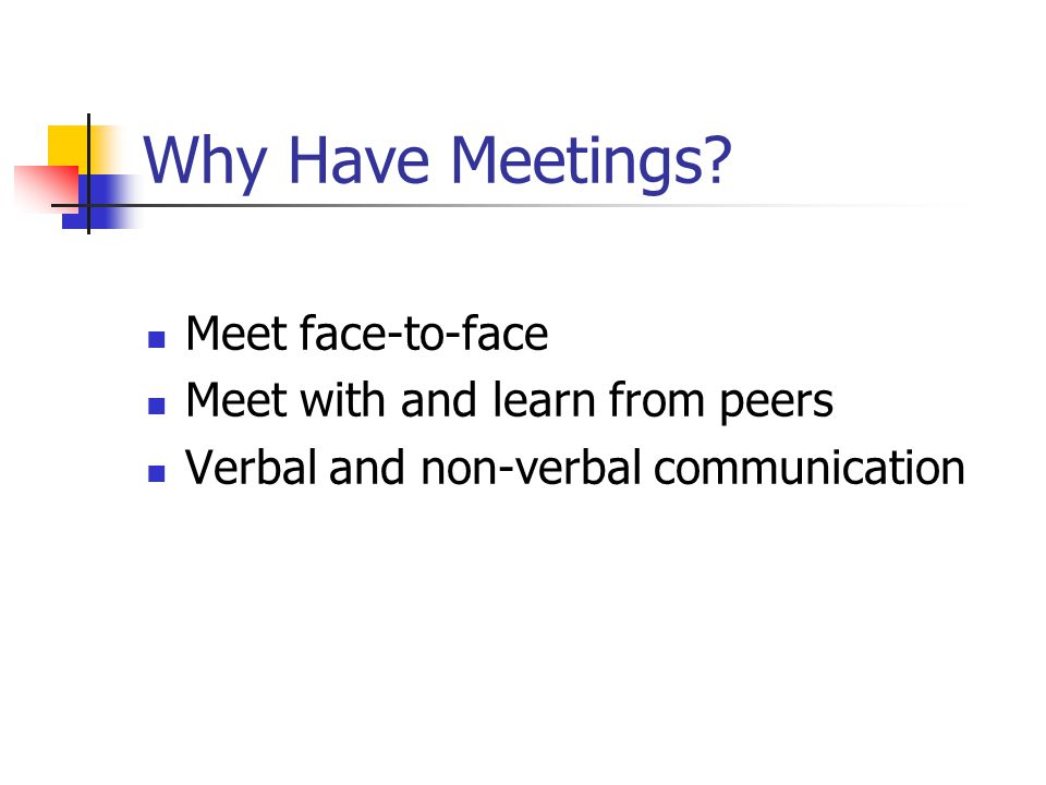 Why Have Meetings Meet face-to-face Meet with and learn from peers