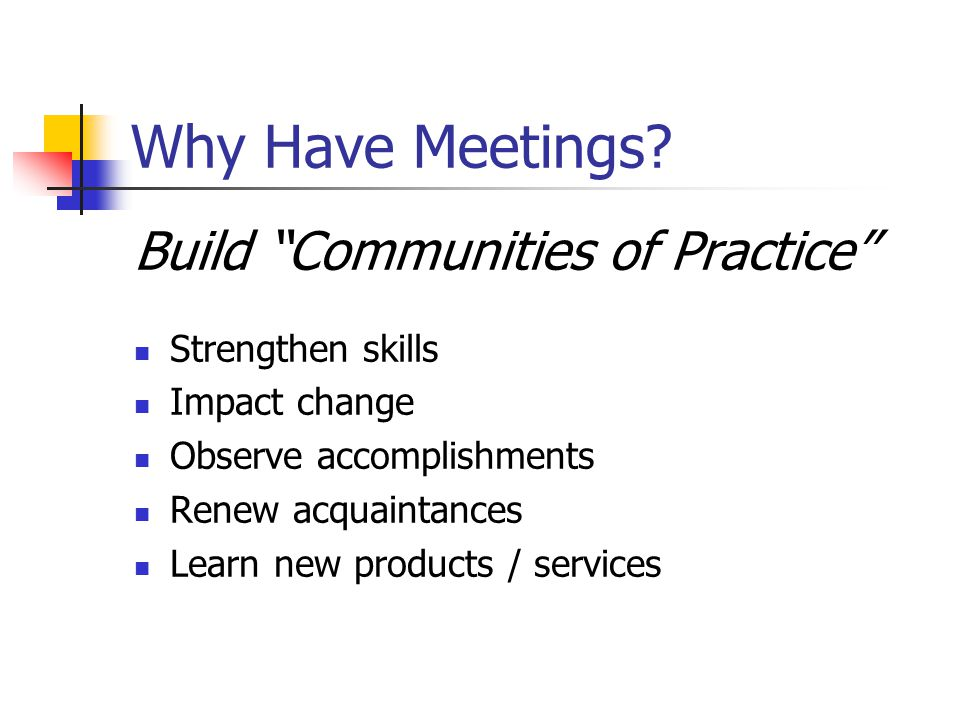 Why Have Meetings Build Communities of Practice Strengthen skills