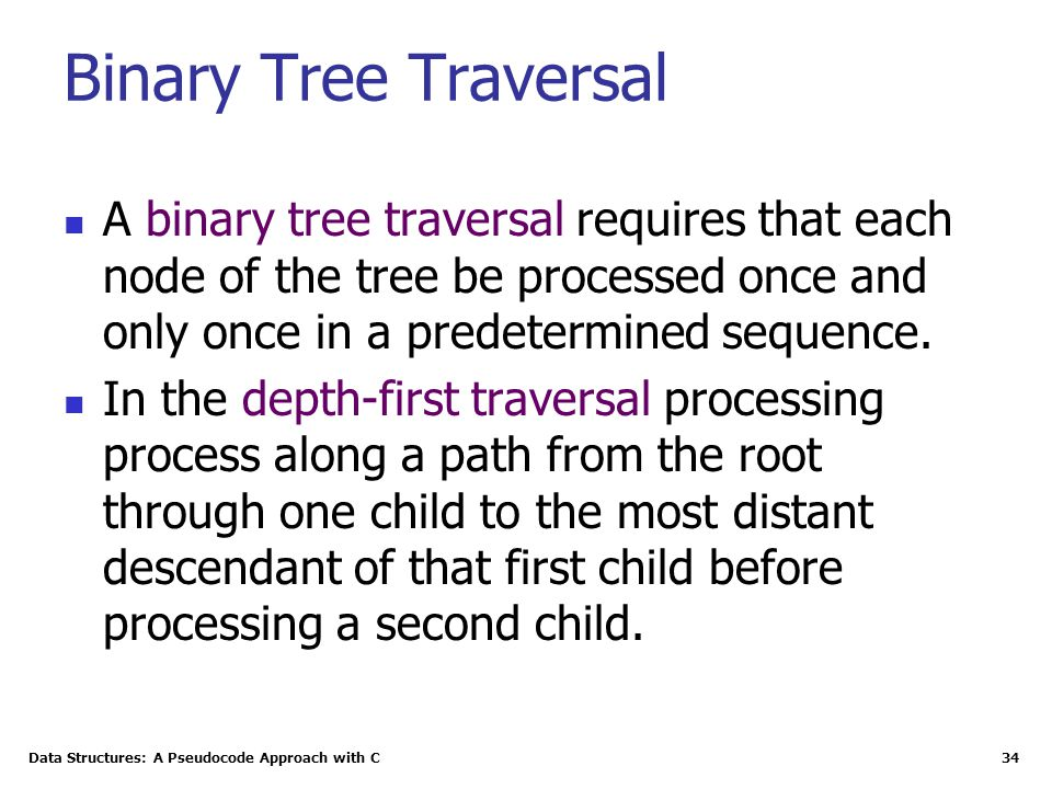 Binary Tree Traversal A binary tree traversal requires that each node of the tree be processed once and only once in a predetermined sequence.