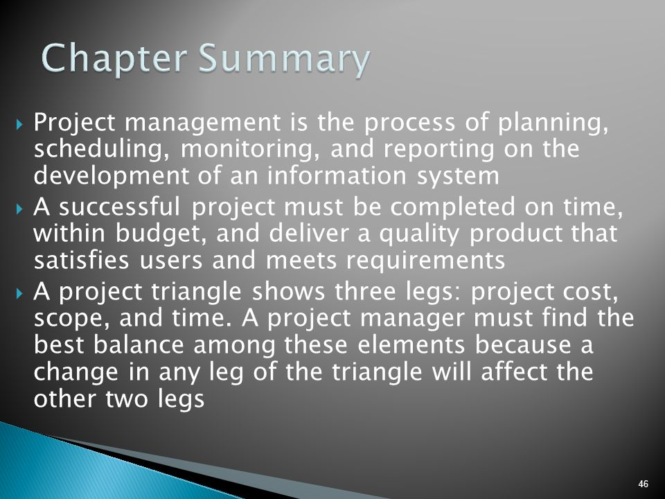 Chapter Summary Project management is the process of planning, scheduling, monitoring, and reporting on the development of an information system.