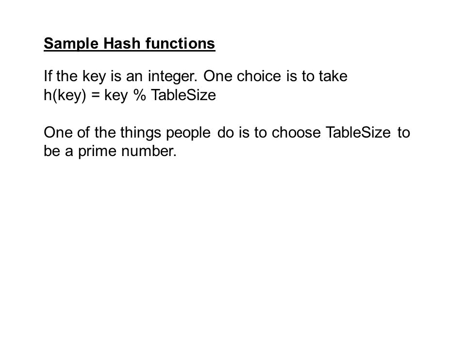 Sample Hash functions If the key is an integer. One choice is to take. h(key) = key % TableSize.