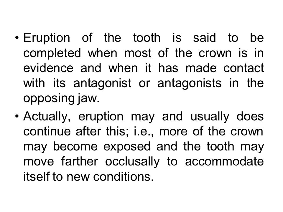 Eruption of the tooth is said to be completed when most of the crown is in evidence and when it has made contact with its antagonist or antagonists in the opposing jaw.