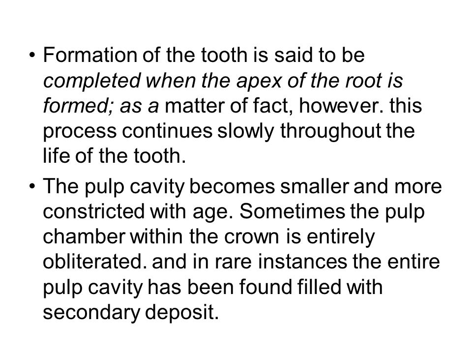 Formation of the tooth is said to be completed when the apex of the root is formed; as a matter of fact, however. this process continues slowly throughout the life of the tooth.